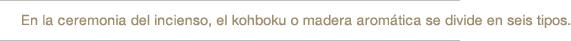 En la ceremonia del incienso, el kohboku o madera aromática se divide en seis tipos.